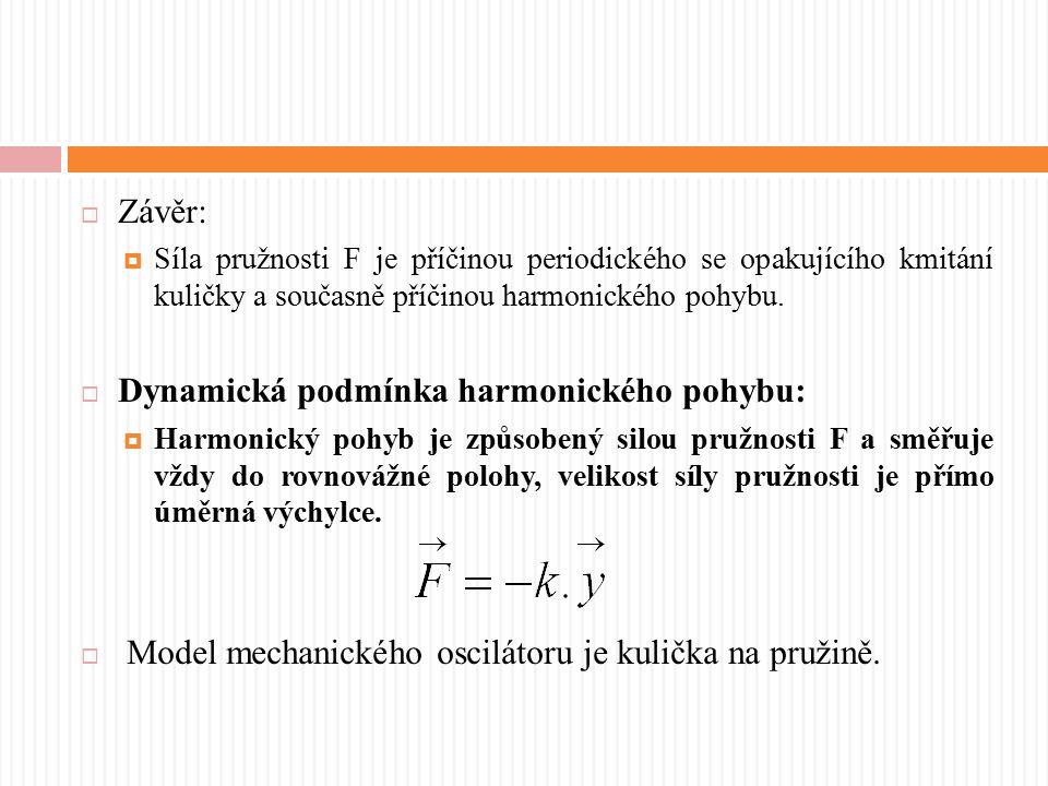  Závěr:  Síla pružnosti F je příčinou periodického se opakujícího kmitání kuličky a současně příčinou harmonického pohybu.  Dynamická podmínka harm