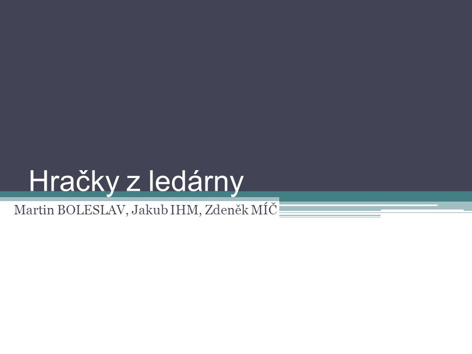 Hračky z ledárny Martin BOLESLAV, Jakub IHM, Zdeněk MÍČ