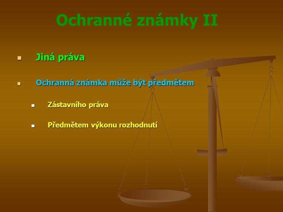 Ochranné známky II Jiná práva Jiná práva Ochranná známka může být předmětem Ochranná známka může být předmětem Zástavního práva Zástavního práva Předmětem výkonu rozhodnutí Předmětem výkonu rozhodnutí