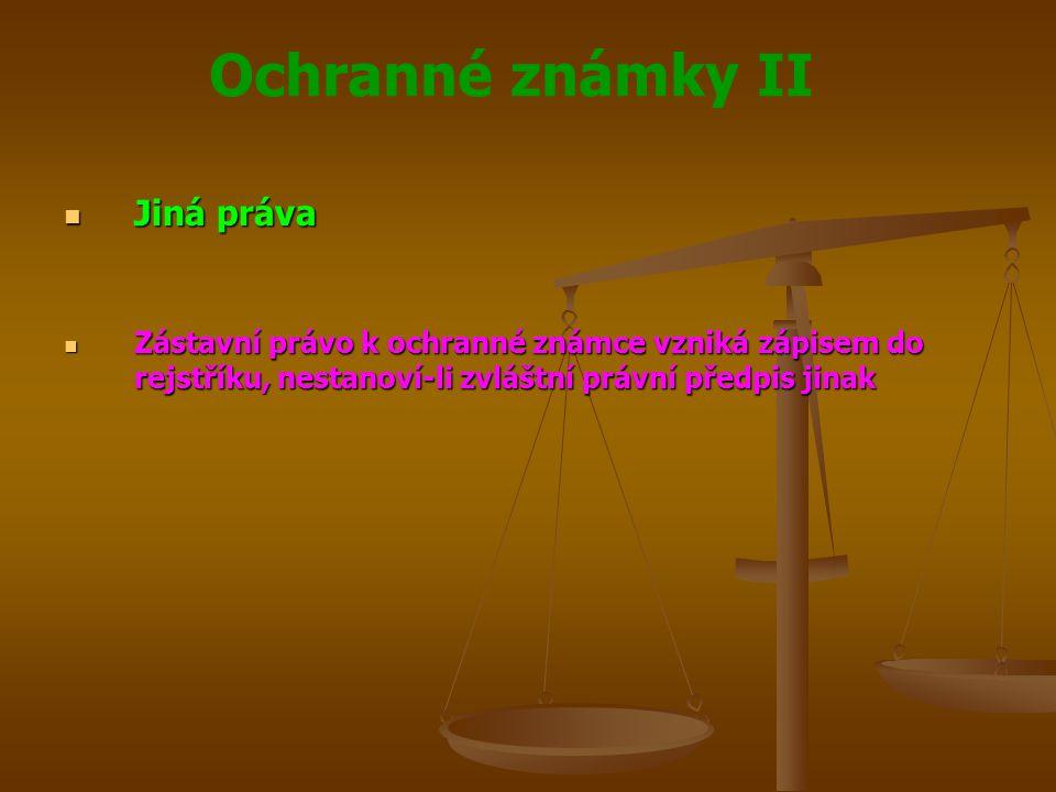 Ochranné známky II Jiná práva Jiná práva Zástavní právo k ochranné známce vzniká zápisem do rejstříku, nestanoví-li zvláštní právní předpis jinak Zástavní právo k ochranné známce vzniká zápisem do rejstříku, nestanoví-li zvláštní právní předpis jinak