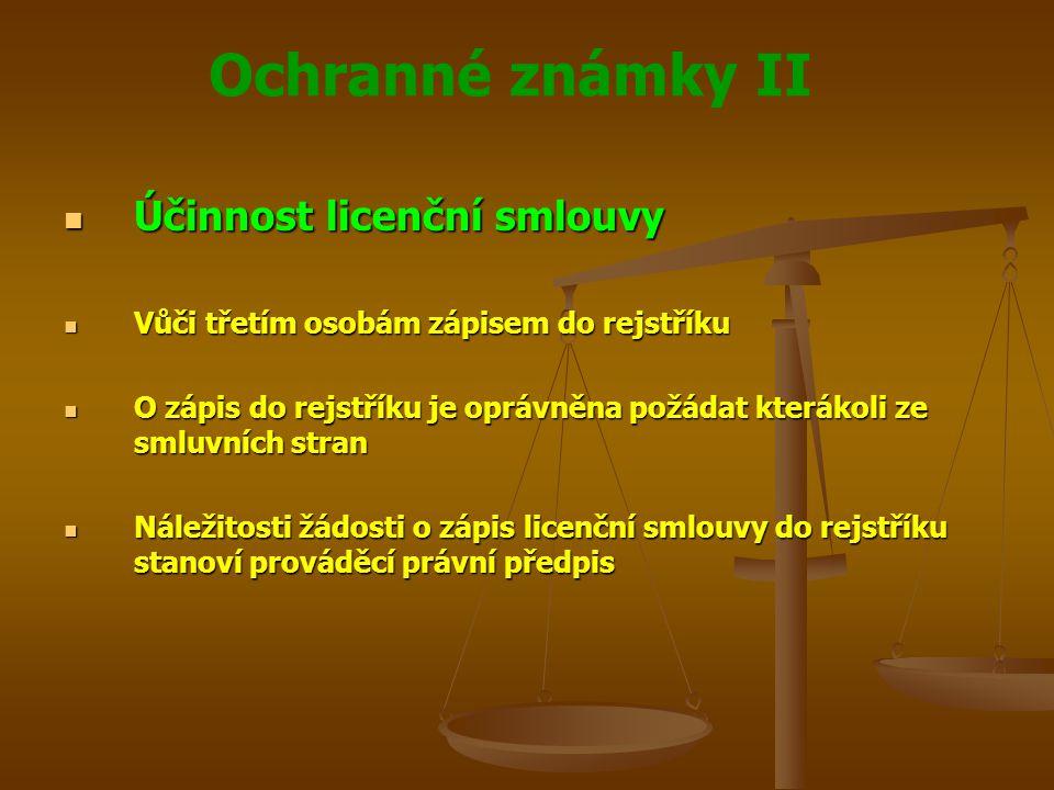 Ochranné známky II Účinnost licenční smlouvy Účinnost licenční smlouvy Vůči třetím osobám zápisem do rejstříku Vůči třetím osobám zápisem do rejstříku O zápis do rejstříku je oprávněna požádat kterákoli ze smluvních stran O zápis do rejstříku je oprávněna požádat kterákoli ze smluvních stran Náležitosti žádosti o zápis licenční smlouvy do rejstříku stanoví prováděcí právní předpis Náležitosti žádosti o zápis licenční smlouvy do rejstříku stanoví prováděcí právní předpis
