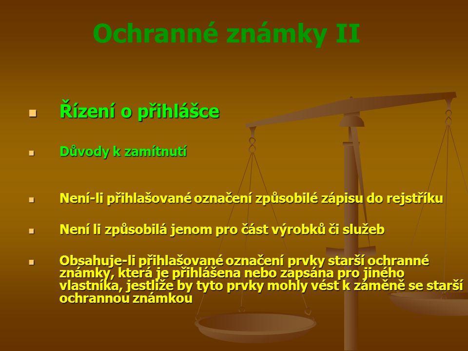 Ochranné známky II Řízení o přihlášce Řízení o přihlášce Důvody k zamítnutí Důvody k zamítnutí Není-li přihlašované označení způsobilé zápisu do rejstříku Není-li přihlašované označení způsobilé zápisu do rejstříku Není li způsobilá jenom pro část výrobků či služeb Není li způsobilá jenom pro část výrobků či služeb Obsahuje-li přihlašované označení prvky starší ochranné známky, která je přihlášena nebo zapsána pro jiného vlastníka, jestliže by tyto prvky mohly vést k záměně se starší ochrannou známkou Obsahuje-li přihlašované označení prvky starší ochranné známky, která je přihlášena nebo zapsána pro jiného vlastníka, jestliže by tyto prvky mohly vést k záměně se starší ochrannou známkou