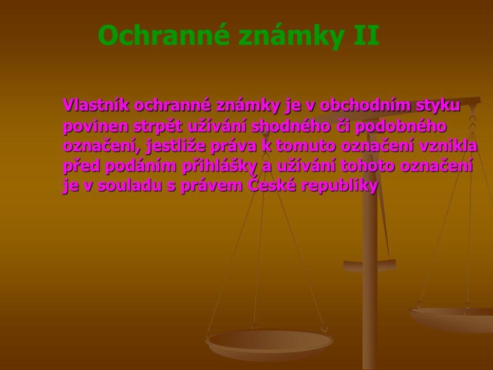 Ochranné známky II Vlastník ochranné známky je v obchodním styku povinen strpět užívání shodného či podobného označení, jestliže práva k tomuto označení vznikla před podáním přihlášky a užívání tohoto označení je v souladu s právem České republiky