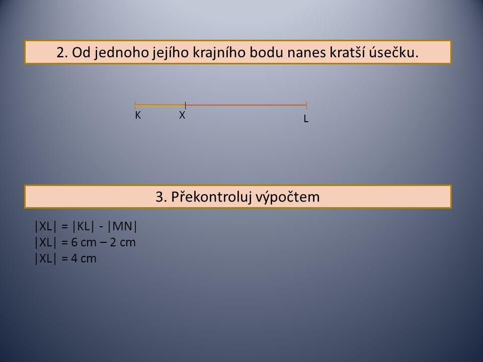 2. Od jednoho jejího krajního bodu nanes kratší úsečku. L K X 3. Překontroluj výpočtem |XL| = |KL| - |MN| |XL| = 6 cm – 2 cm |XL| = 4 cm
