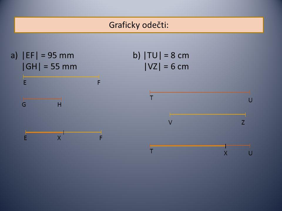 Graficky odečti: a)|EF| = 95 mm |GH| = 55 mm b) |TU| = 8 cm |VZ| = 6 cm F E U T VZ HG U T X FEX