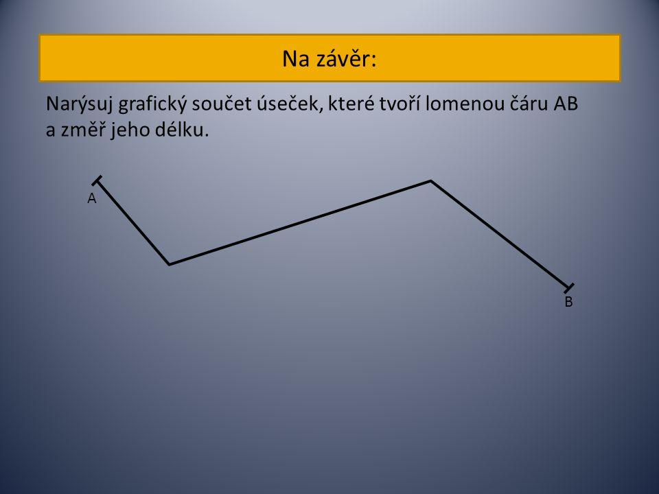 Na závěr: Narýsuj grafický součet úseček, které tvoří lomenou čáru AB a změř jeho délku. A B