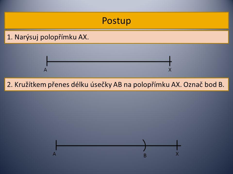 Postup 1. Narýsuj polopřímku AX. AX 2. Kružítkem přenes délku úsečky AB na polopřímku AX. Označ bod B. AX B