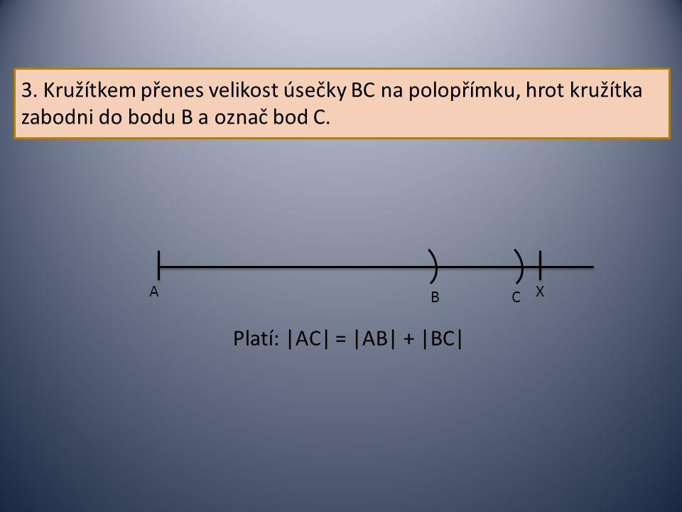 3. Kružítkem přenes velikost úsečky BC na polopřímku, hrot kružítka zabodni do bodu B a označ bod C. AX B C Platí: |AC| = |AB| + |BC|