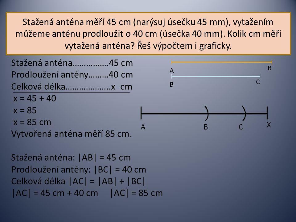 Stažená anténa měří 45 cm (narýsuj úsečku 45 mm), vytažením můžeme anténu prodloužit o 40 cm (úsečka 40 mm). Kolik cm měří vytažená anténa? Řeš výpočt