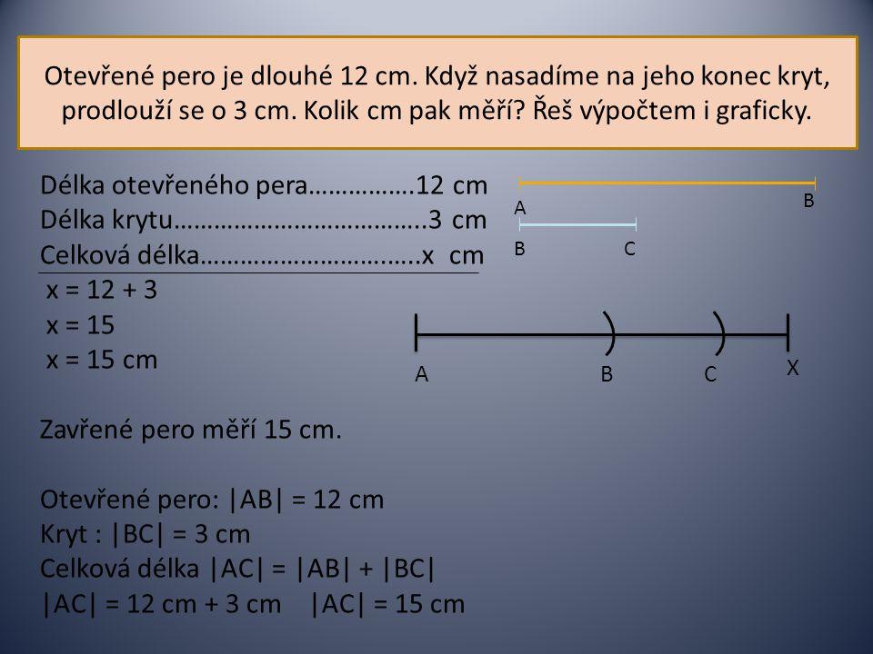 Otevřené pero je dlouhé 12 cm. Když nasadíme na jeho konec kryt, prodlouží se o 3 cm. Kolik cm pak měří? Řeš výpočtem i graficky. Délka otevřeného per