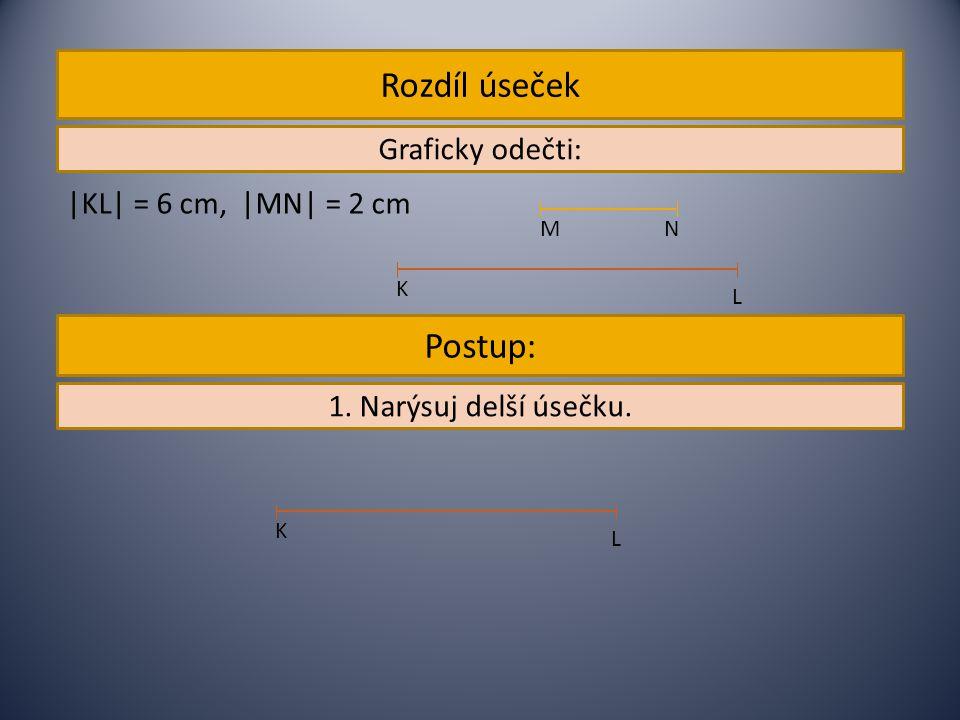 Rozdíl úseček Graficky odečti: |KL| = 6 cm, |MN| = 2 cm N M L K 1. Narýsuj delší úsečku. Postup: L K