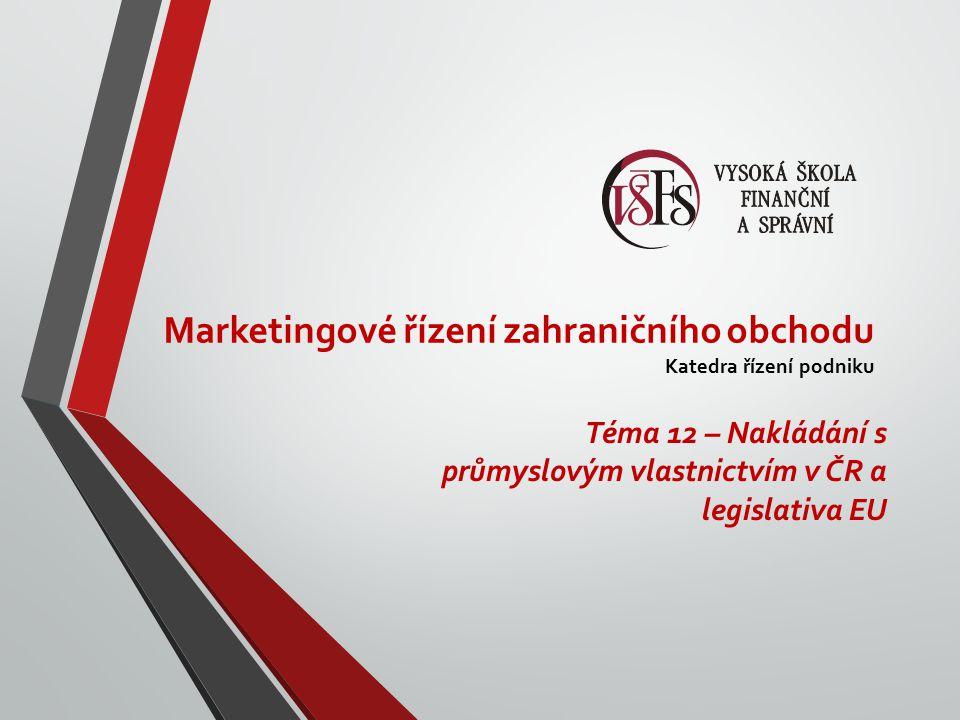 Marketingové řízení zahraničního obchodu Katedra řízení podniku Téma 12 – Nakládání s průmyslovým vlastnictvím v ČR a legislativa EU