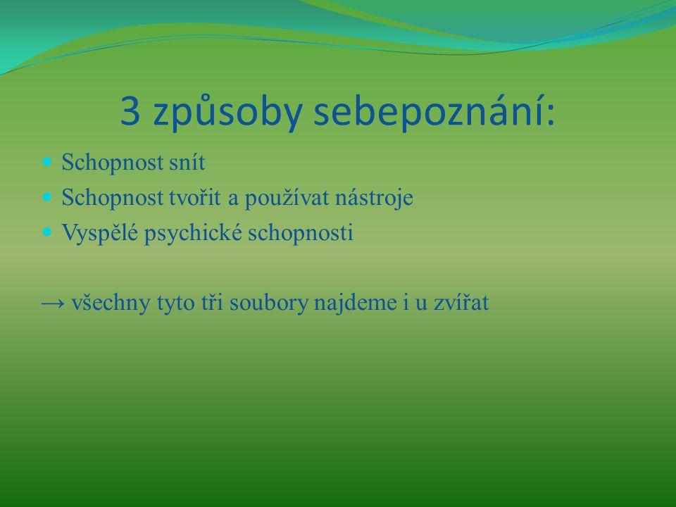 3 způsoby sebepoznání: Schopnost snít Schopnost tvořit a používat nástroje Vyspělé psychické schopnosti → všechny tyto tři soubory najdeme i u zvířat
