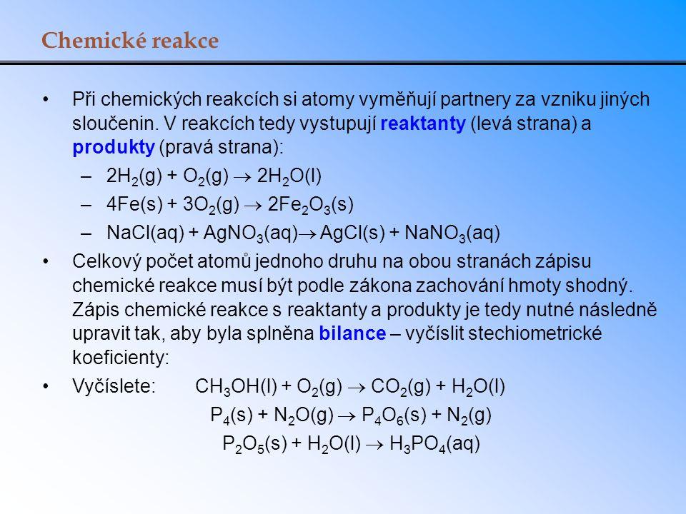 Chemické reakce Při chemických reakcích si atomy vyměňují partnery za vzniku jiných sloučenin. V reakcích tedy vystupují reaktanty (levá strana) a pro