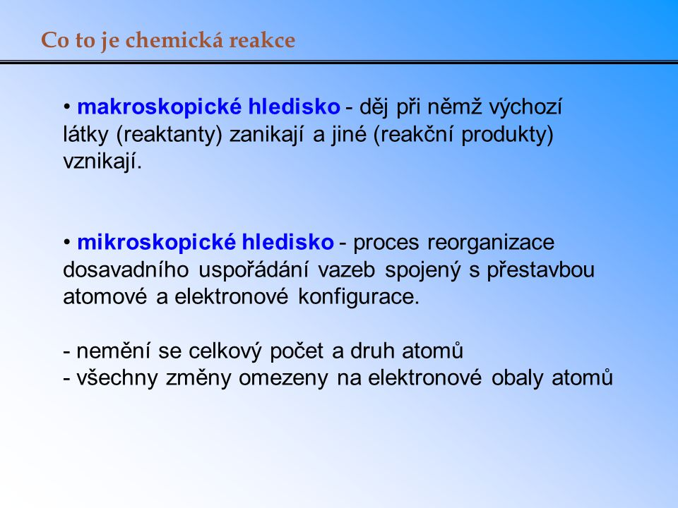 Co to je chemická reakce makroskopické hledisko - děj při němž výchozí látky (reaktanty) zanikají a jiné (reakční produkty) vznikají. mikroskopické hl
