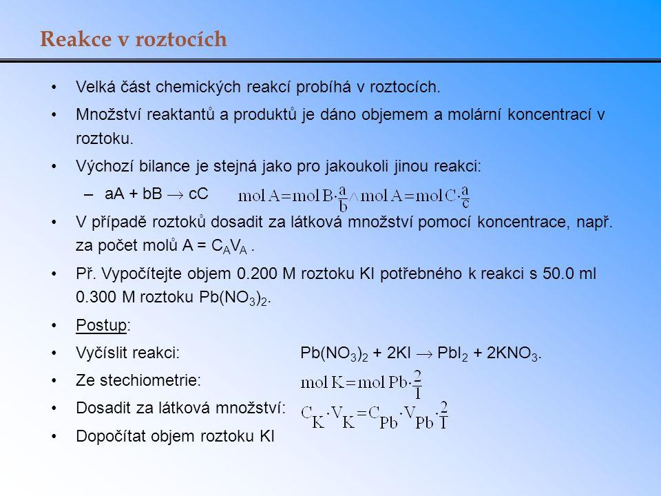 Reakce v roztocích Velká část chemických reakcí probíhá v roztocích. Množství reaktantů a produktů je dáno objemem a molární koncentrací v roztoku. Vý