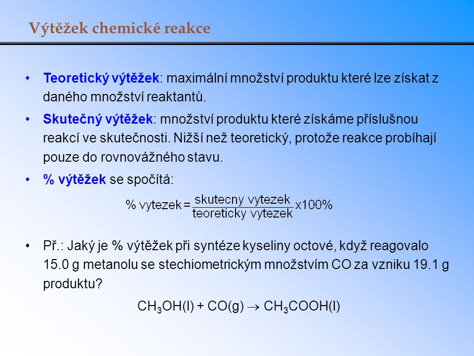 Výtěžek chemické reakce Teoretický výtěžek: maximální množství produktu které lze získat z daného množství reaktantů. Skutečný výtěžek: množství produ