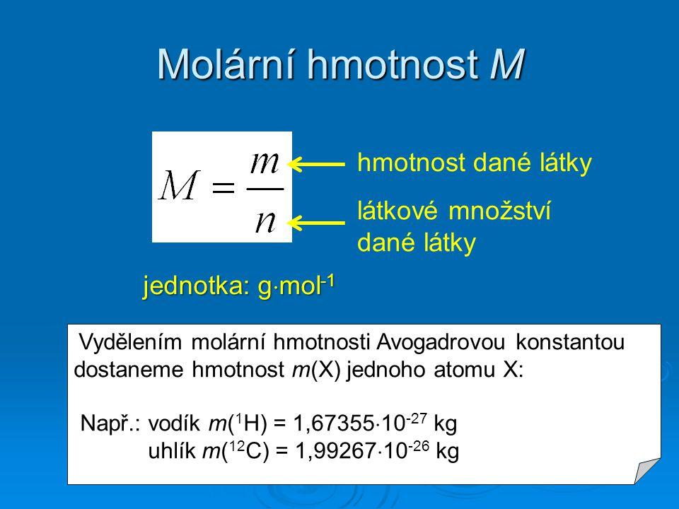 Molární hmotnost M jednotka: g  mol -1 hmotnost dané látky látkové množství dané látky Vydělením molární hmotnosti Avogadrovou konstantou dostaneme h