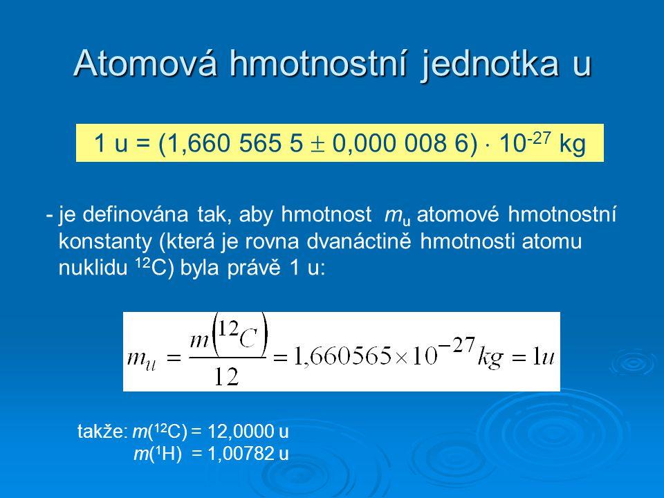Atomová hmotnostní jednotka u 1 u = (1,660 565 5  0,000 008 6)  10 -27 kg - je definována tak, aby hmotnost m u atomové hmotnostní konstanty (která