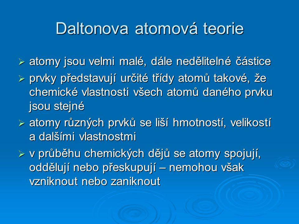 Daltonova atomová teorie  atomy jsou velmi malé, dále nedělitelné částice  prvky představují určité třídy atomů takové, že chemické vlastnosti všech