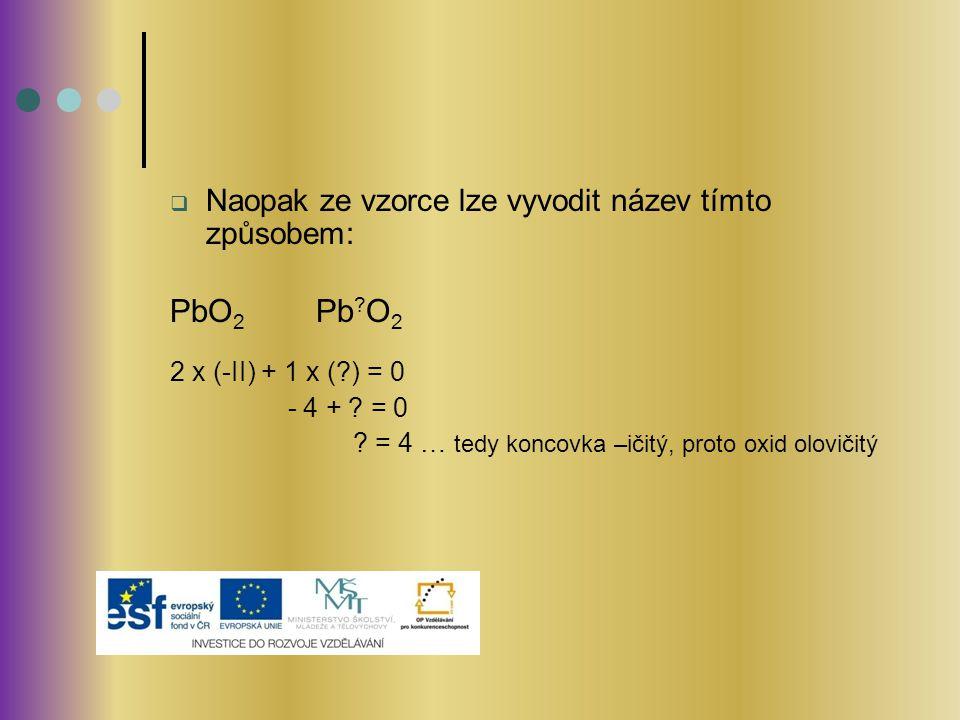  Naopak ze vzorce lze vyvodit název tímto způsobem: PbO 2 Pb ? O 2 2 x (-II) + 1 x (?) = 0 - 4 + ? = 0 ? = 4 … tedy koncovka –ičitý, proto oxid olovi
