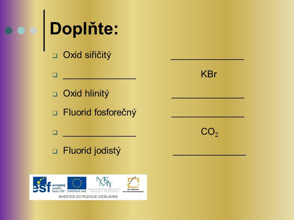  Oxid siřičitý ______________  ______________ KBr  Oxid hlinitý ______________  Fluorid fosforečný ______________  ______________ CO 2  Fluorid