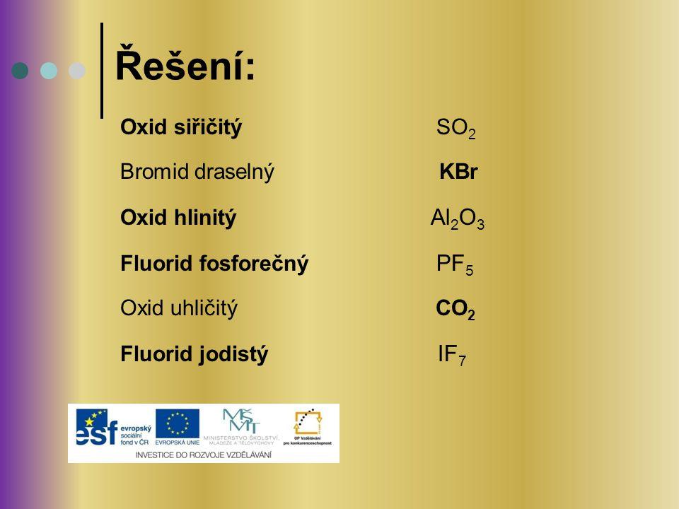 Oxid siřičitý SO 2 Bromid draselný KBr Oxid hlinitý Al 2 O 3 Fluorid fosforečný PF 5 Oxid uhličitý CO 2 Fluorid jodistý IF 7 Řešení: