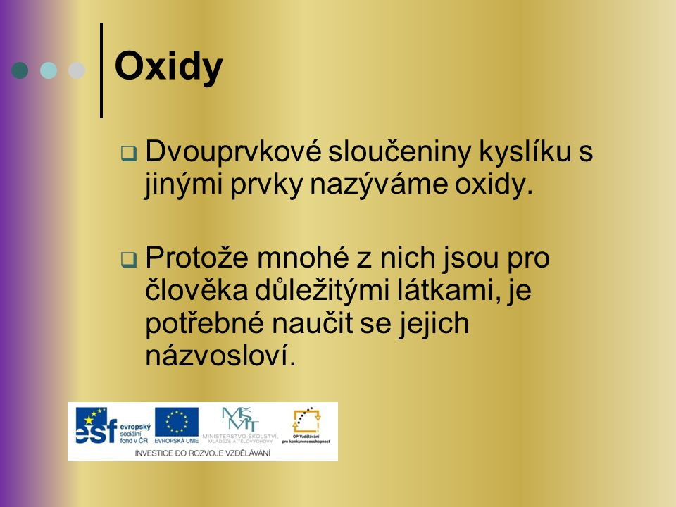 Oxidy  Dvouprvkové sloučeniny kyslíku s jinými prvky nazýváme oxidy.  Protože mnohé z nich jsou pro člověka důležitými látkami, je potřebné naučit s