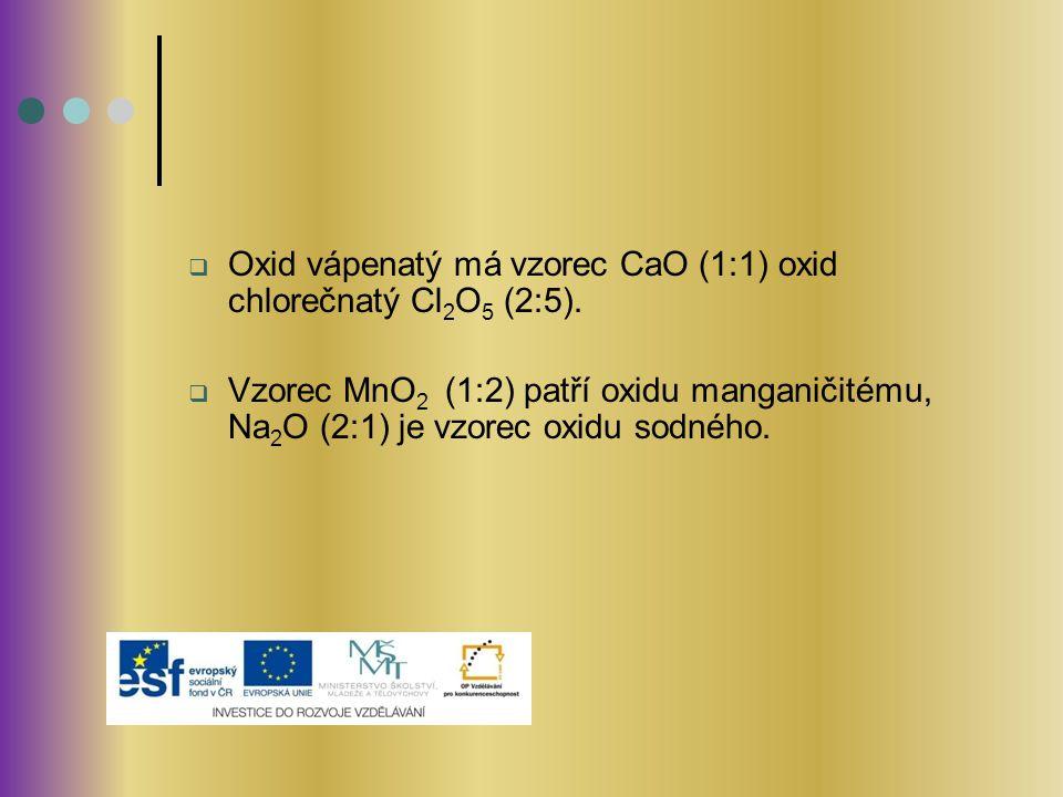  Oxid vápenatý má vzorec CaO (1:1) oxid chlorečnatý Cl 2 O 5 (2:5).  Vzorec MnO 2 (1:2) patří oxidu manganičitému, Na 2 O (2:1) je vzorec oxidu sodn