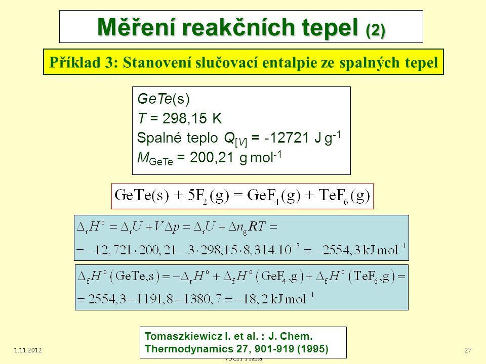 1.11.2012J.Leitner - Ústav inženýrství pevných látek, VŠCH Praha 27 Měření reakčních tepel (2) Příklad 3: Stanovení slučovací entalpie ze spalných tepel GeTe(s) T = 298,15 K Spalné teplo Q [V] = -12721 J g -1 M GeTe = 200,21 g mol -1 Tomaszkiewicz I.