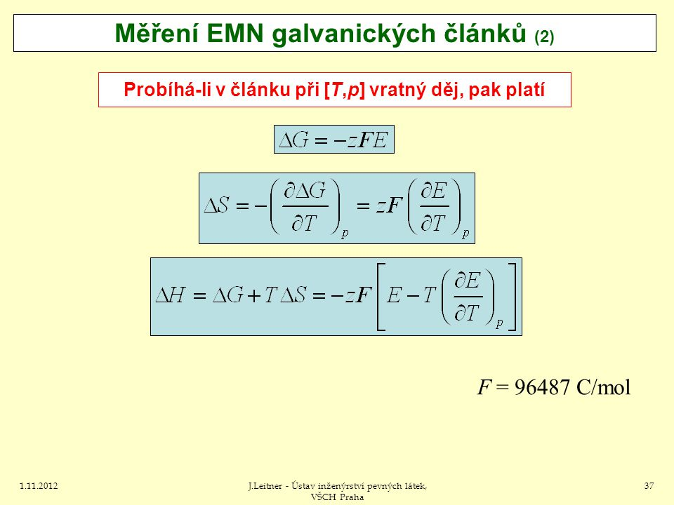1.11.2012J.Leitner - Ústav inženýrství pevných látek, VŠCH Praha 37 Měření EMN galvanických článků (2) Probíhá-li v článku při [T,p] vratný děj, pak platí F = 96487 C/mol
