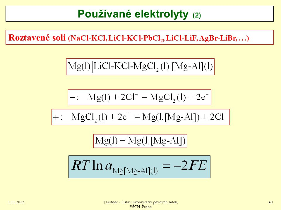1.11.2012J.Leitner - Ústav inženýrství pevných látek, VŠCH Praha 40 Roztavené soli (NaCl-KCl, LiCl-KCl-PbCl 2, LiCl-LiF, AgBr-LiBr, …) Používané elektrolyty (2)