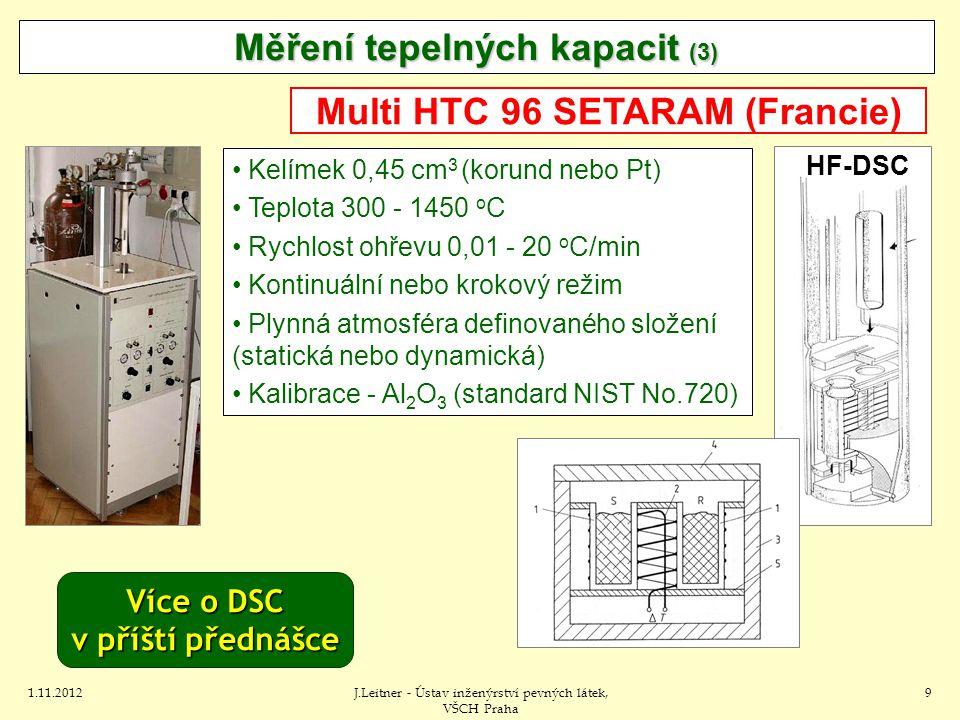 1.11.2012J.Leitner - Ústav inženýrství pevných látek, VŠCH Praha 9 Kelímek 0,45 cm 3 (korund nebo Pt) Teplota 300 - 1450 o C Rychlost ohřevu 0,01 - 20 o C/min Kontinuální nebo krokový režim Plynná atmosféra definovaného složení (statická nebo dynamická) Kalibrace - Al 2 O 3 (standard NIST No.720) Měření tepelných kapacit (3) Multi HTC 96 SETARAM (Francie) HF-DSC Více o DSC v příští přednášce