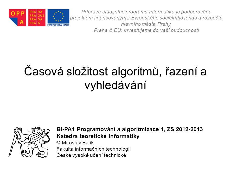 Časová složitost algoritmů, řazení a vyhledávání BI-PA1 Programování a algoritmizace 1, ZS 2012-2013 Katedra teoretické informatiky © Miroslav Balík F