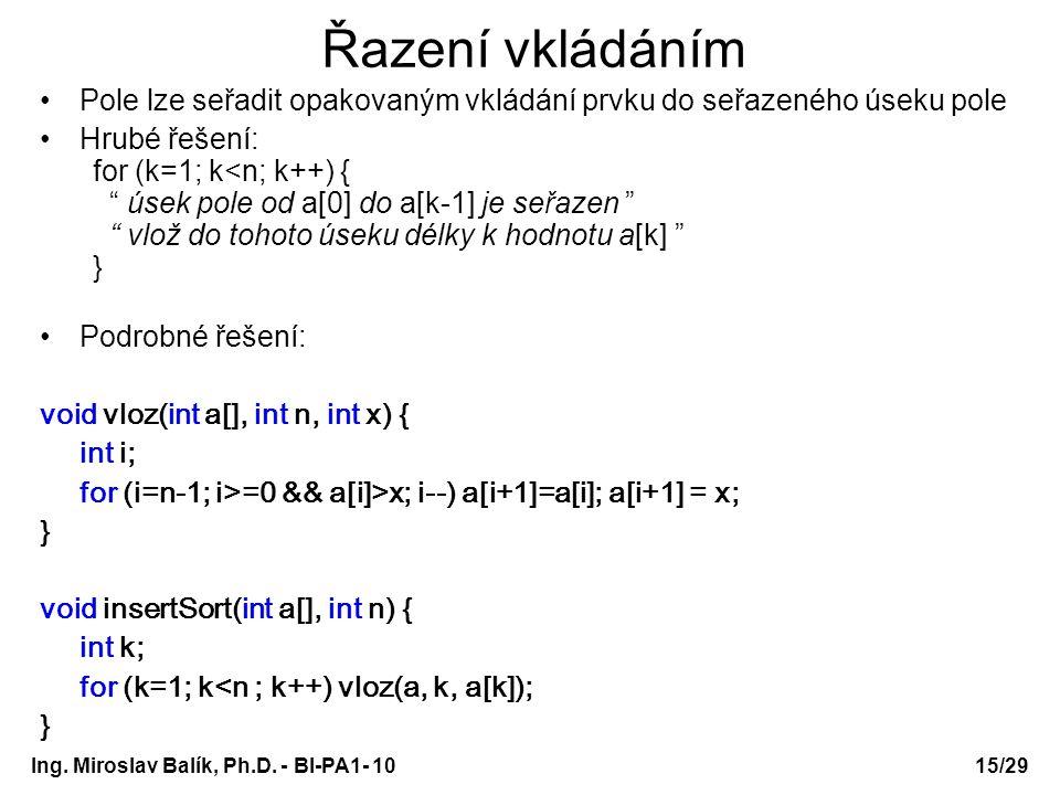 Ing. Miroslav Balík, Ph.D. - BI-PA1- 10 Řazení vkládáním Pole lze seřadit opakovaným vkládání prvku do seřazeného úseku pole Hrubé řešení: for (k=1; k