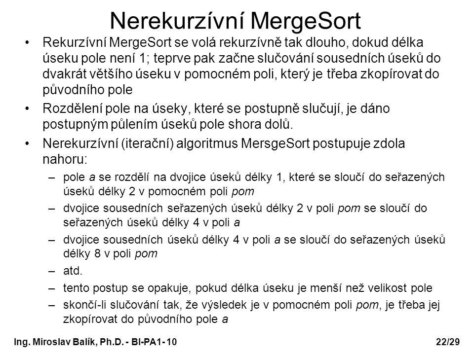 Ing. Miroslav Balík, Ph.D. - BI-PA1- 10 Nerekurzívní MergeSort Rekurzívní MergeSort se volá rekurzívně tak dlouho, dokud délka úseku pole není 1; tepr