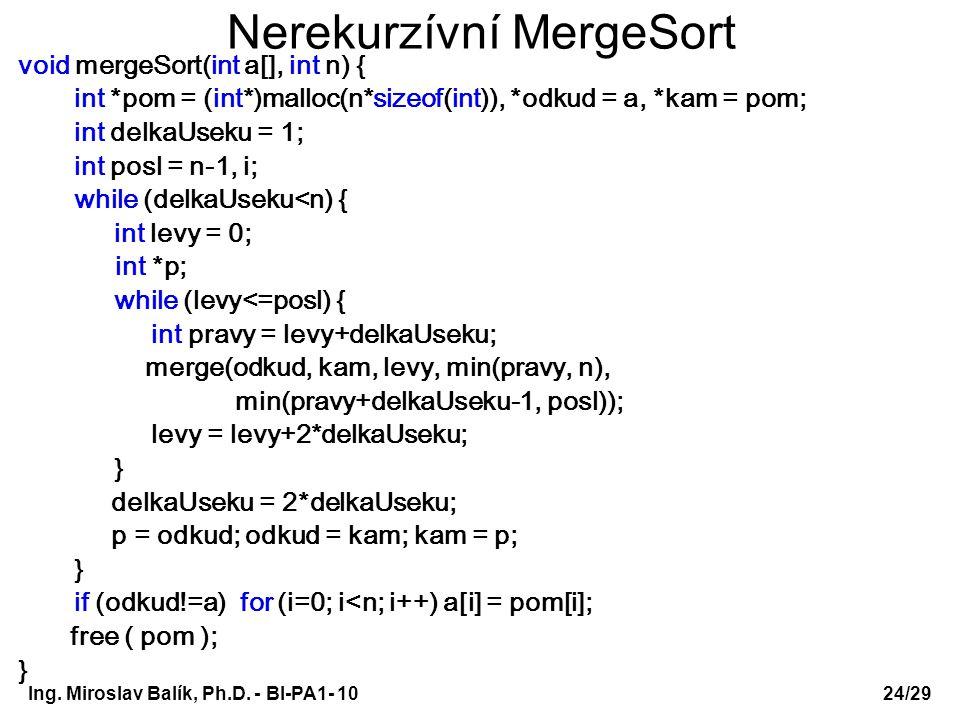 Ing. Miroslav Balík, Ph.D. - BI-PA1- 10 Nerekurzívní MergeSort void mergeSort(int a[], int n) { int *pom = (int*)malloc(n*sizeof(int)), *odkud = a, *k