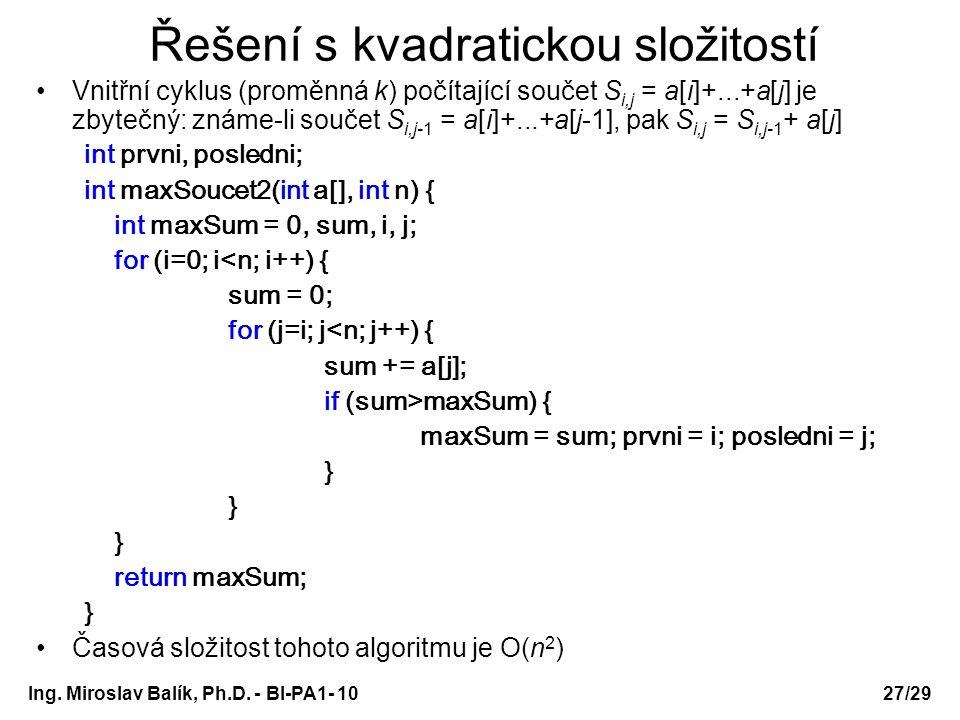 Ing. Miroslav Balík, Ph.D. - BI-PA1- 10 Řešení s kvadratickou složitostí Vnitřní cyklus (proměnná k) počítající součet S i,j = a[i]+...+a[j] je zbyteč