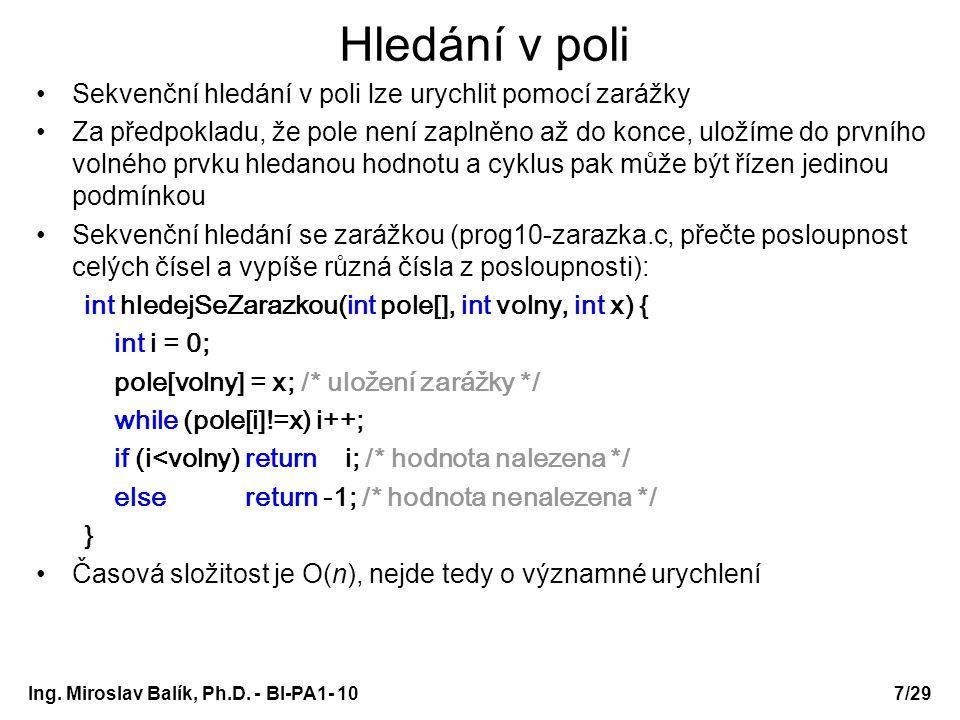 Ing. Miroslav Balík, Ph.D. - BI-PA1- 10 Hledání v poli Sekvenční hledání v poli lze urychlit pomocí zarážky Za předpokladu, že pole není zaplněno až d