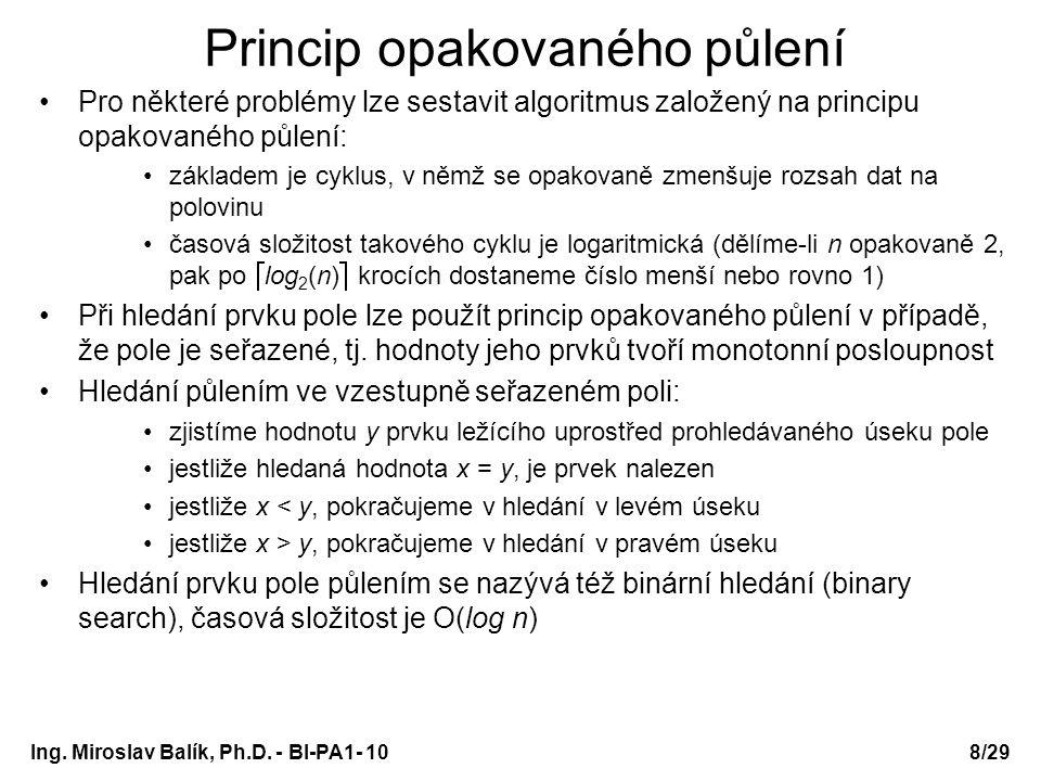 Ing. Miroslav Balík, Ph.D. - BI-PA1- 10 Princip opakovaného půlení Pro některé problémy lze sestavit algoritmus založený na principu opakovaného půlen