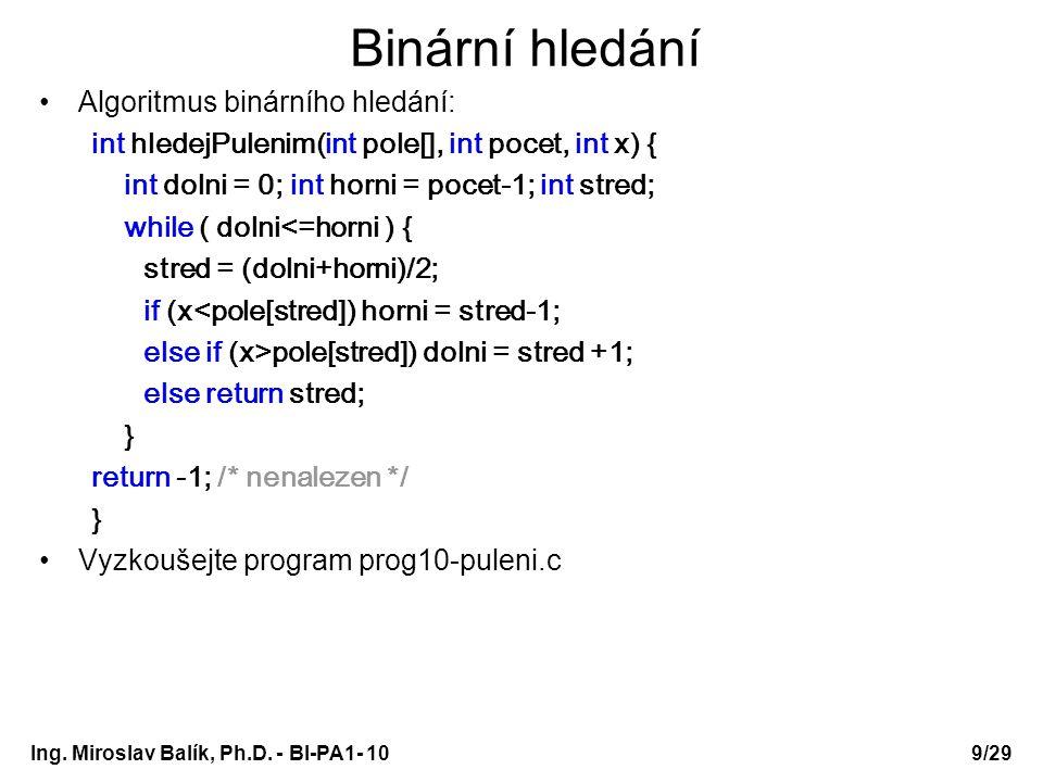 Ing. Miroslav Balík, Ph.D. - BI-PA1- 10 Binární hledání Algoritmus binárního hledání: int hledejPulenim(int pole[], int pocet, int x) { int dolni = 0;