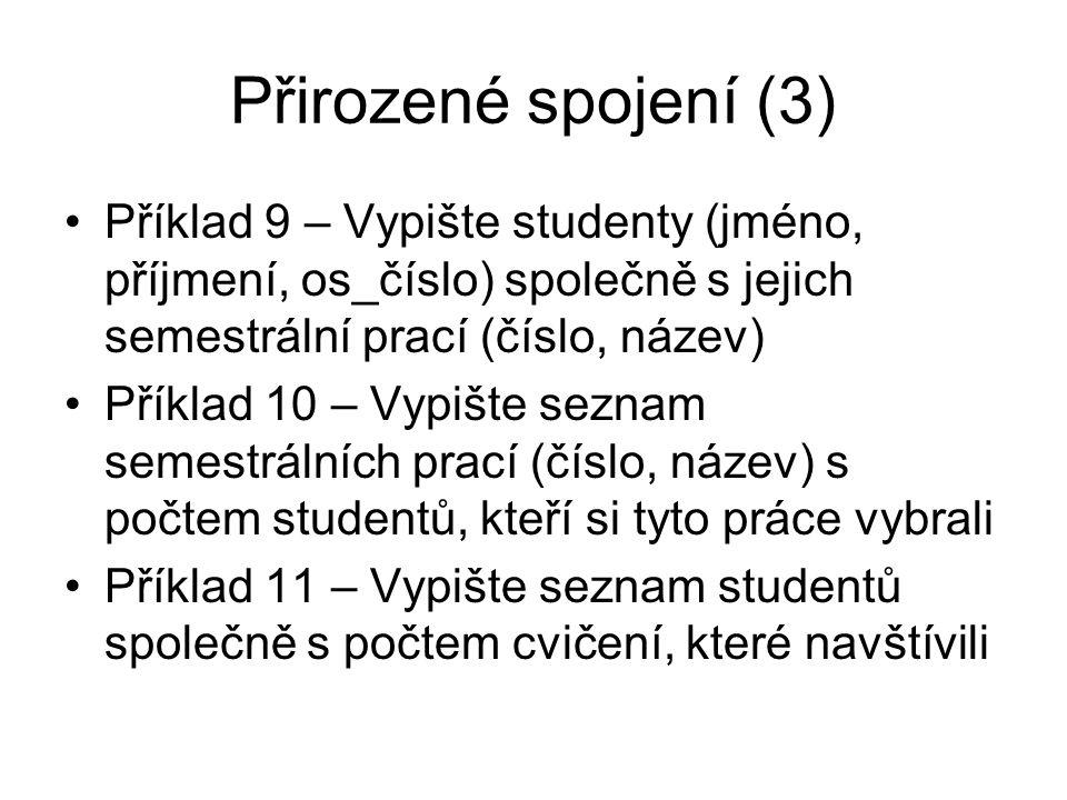 Přirozené spojení (3) Příklad 9 – Vypište studenty (jméno, příjmení, os_číslo) společně s jejich semestrální prací (číslo, název) Příklad 10 – Vypište seznam semestrálních prací (číslo, název) s počtem studentů, kteří si tyto práce vybrali Příklad 11 – Vypište seznam studentů společně s počtem cvičení, které navštívili