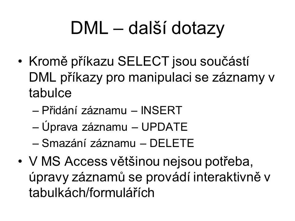 DML – další dotazy Kromě příkazu SELECT jsou součástí DML příkazy pro manipulaci se záznamy v tabulce –Přidání záznamu – INSERT –Úprava záznamu – UPDATE –Smazání záznamu – DELETE V MS Access většinou nejsou potřeba, úpravy záznamů se provádí interaktivně v tabulkách/formulářích