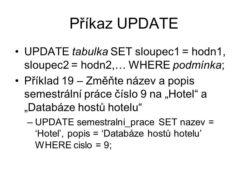 """Příkaz UPDATE UPDATE tabulka SET sloupec1 = hodn1, sloupec2 = hodn2,… WHERE podmínka; Příklad 19 – Změňte název a popis semestrální práce číslo 9 na """"Hotel a """"Databáze hostů hotelu –UPDATE semestralni_prace SET nazev = 'Hotel', popis = 'Databáze hostů hotelu' WHERE cislo = 9;"""