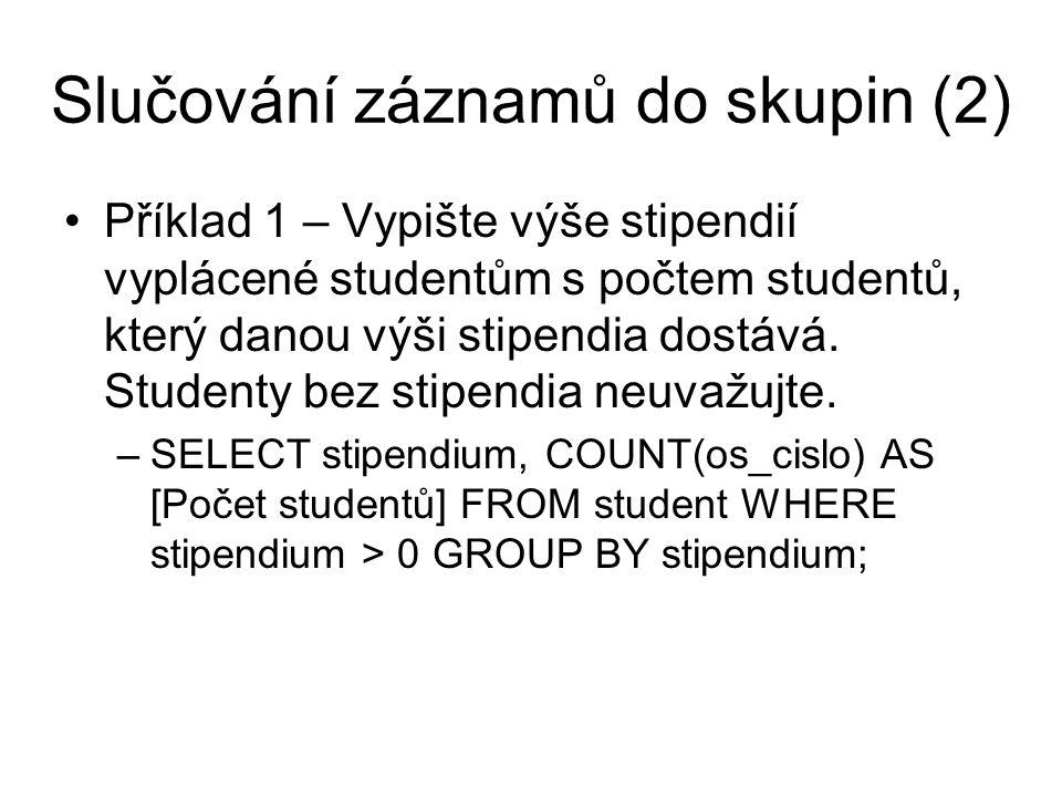Slučování záznamů do skupin (3) Příklad 2 – Zadání jako příklad 1, ale vypište jen stipendia, která berou alespoň 2 studenti –SELECT stipendium, COUNT(os_cislo) AS [Počet studentů] FROM student WHERE stipendium > 0 GROUP BY stipendium HAVING COUNT(os_cislo) >= 2; Příklad 3 – Vypište stáří studentů s počtem studentů u každého věku