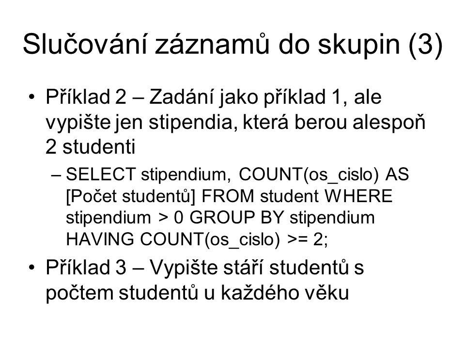 Slučování záznamů do skupin (4) Příklad 4 – Zadání jako příklad 3, ale vypište jen věk, který mají alespoň 2 studenti Příklad 5 – Zadání stejné jako příklad 4, ale místo věku použijte rok narození (sloupec vypočtený jako (2010 - vek)).