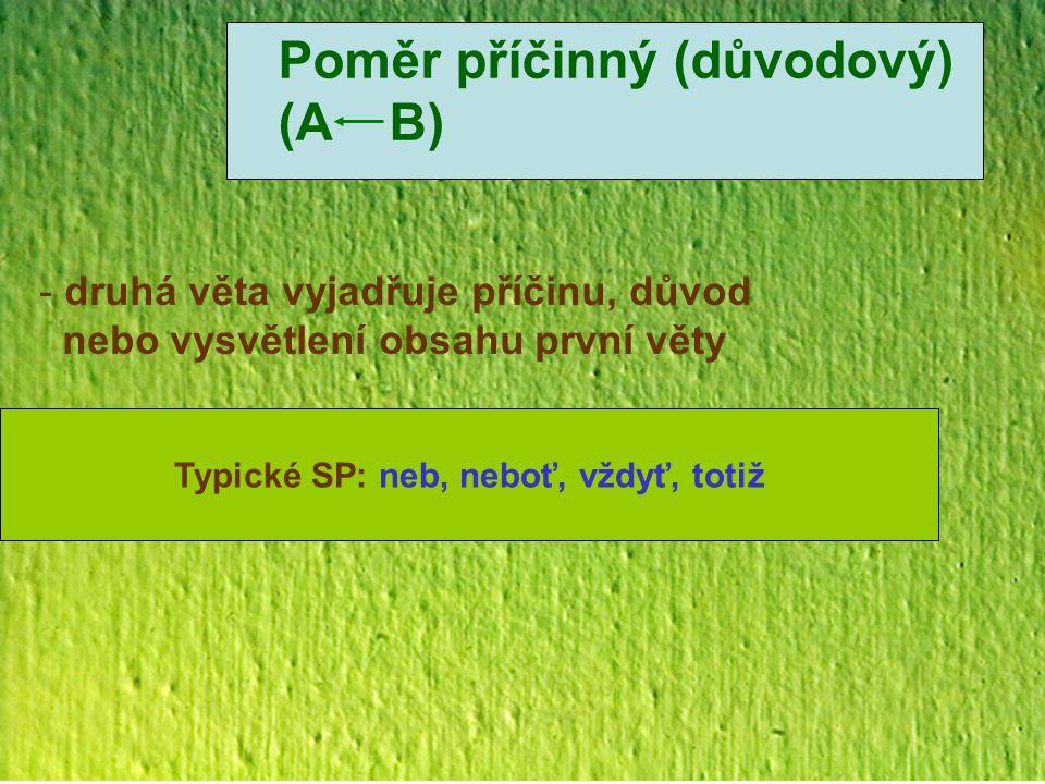 Poměr příčinný (důvodový) (A B) - druhá věta vyjadřuje příčinu, důvod nebo vysvětlení obsahu první věty Typické SP: neb, neboť, vždyť, totiž