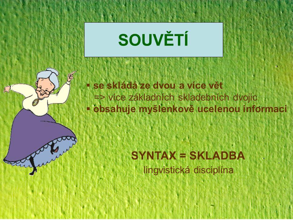 SOUVĚTÍ  se skládá ze dvou a více vět => více základních skladebních dvojic  obsahuje myšlenkově ucelenou informaci SYNTAX = SKLADBA lingvistická di