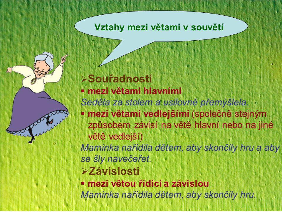 Vztahy mezi větami v souvětí  Souřadnosti  mezi větami hlavními Seděla za stolem a usilovně přemýšlela.  mezi větami vedlejšími (společně stejným z
