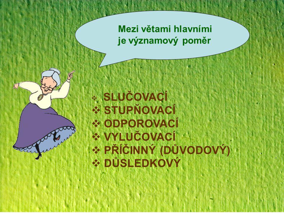 Mezi větami hlavními je významový poměr  SLUČOVACÍ  STUPŇOVACÍ  ODPOROVACÍ  VYLUČOVACÍ  PŘÍČINNÝ (DŮVODOVÝ)  DŮSLEDKOVÝ